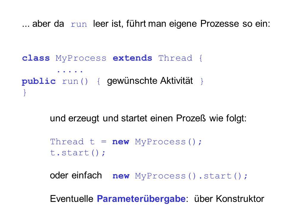 ... aber da run leer ist, führt man eigene Prozesse so ein: class MyProcess extends Thread {..... public run() { gewünschte Aktivität } } und erzeugt