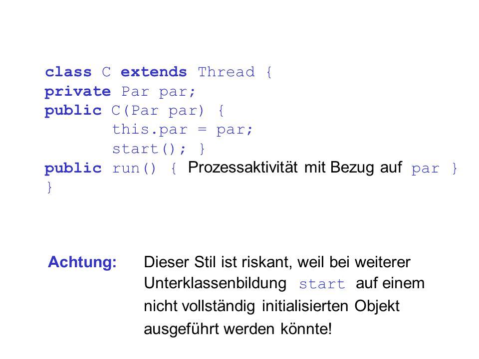 class C extends Thread { private Par par; public C(Par par) { this.par = par; start(); } public run() { Prozessaktivität mit Bezug auf par } } Achtung