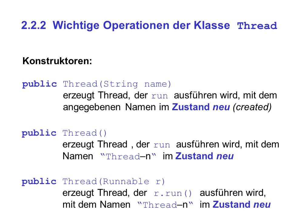 2.2.2 Wichtige Operationen der Klasse Thread Konstruktoren: public Thread(String name) erzeugt Thread, der run ausführen wird, mit dem angegebenen Nam