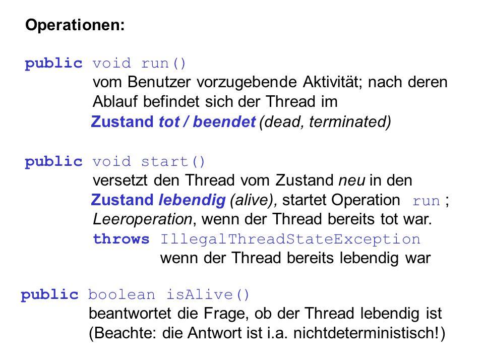 Operationen: public void run() vom Benutzer vorzugebende Aktivität; nach deren Ablauf befindet sich der Thread im Zustand tot / beendet (dead, termina