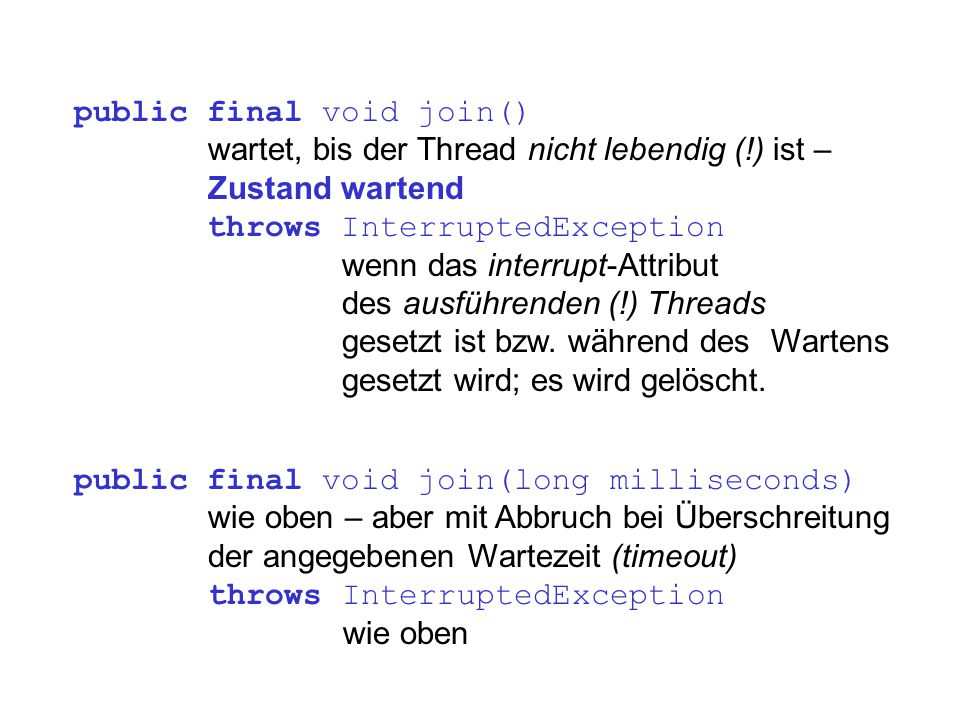 public final void join() wartet, bis der Thread nicht lebendig (!) ist – Zustand wartend throws InterruptedException wenn das interrupt-Attribut des a