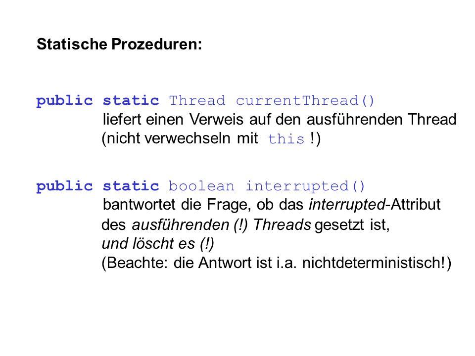 Statische Prozeduren: public static Thread currentThread() liefert einen Verweis auf den ausführenden Thread (nicht verwechseln mit this !) public sta