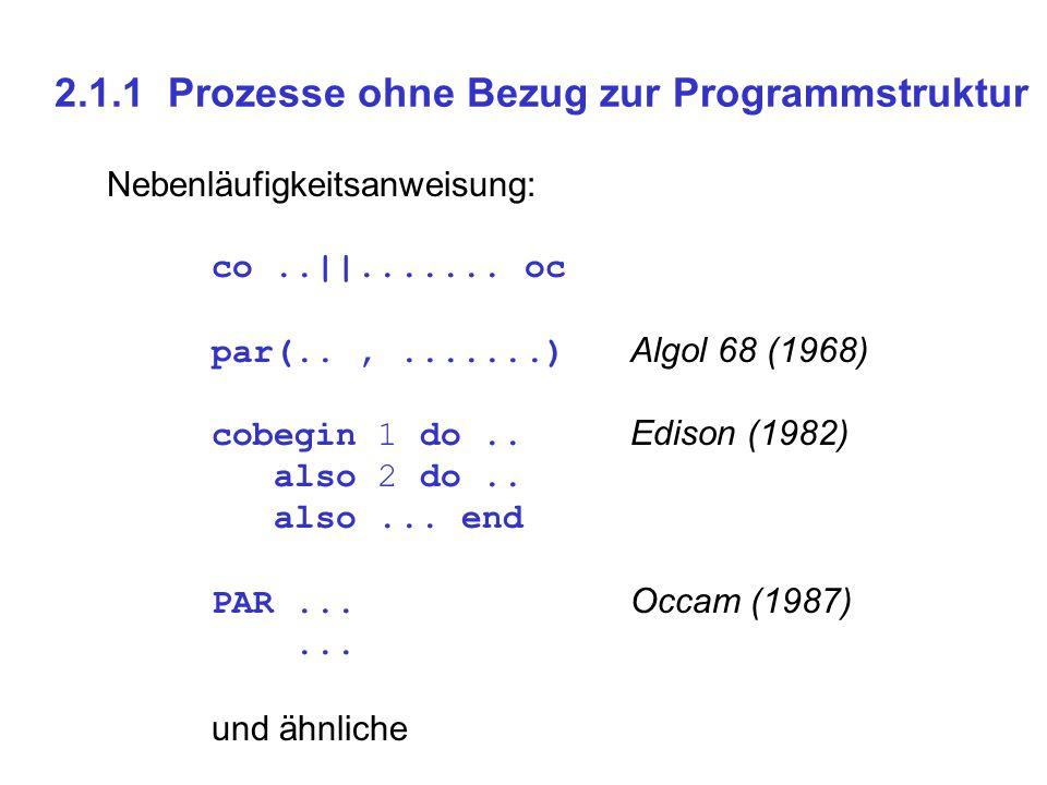 2.1.1 Prozesse ohne Bezug zur Programmstruktur Nebenläufigkeitsanweisung: co..||....... oc par(..,.......) Algol 68 (1968) cobegin 1 do.. Edison (1982