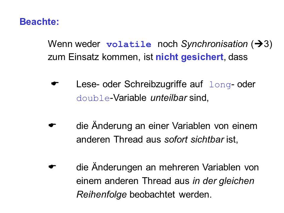 Beachte: Wenn weder volatile noch Synchronisation (  3) zum Einsatz kommen, ist nicht gesichert, dass  Lese- oder Schreibzugriffe auf long - oder do