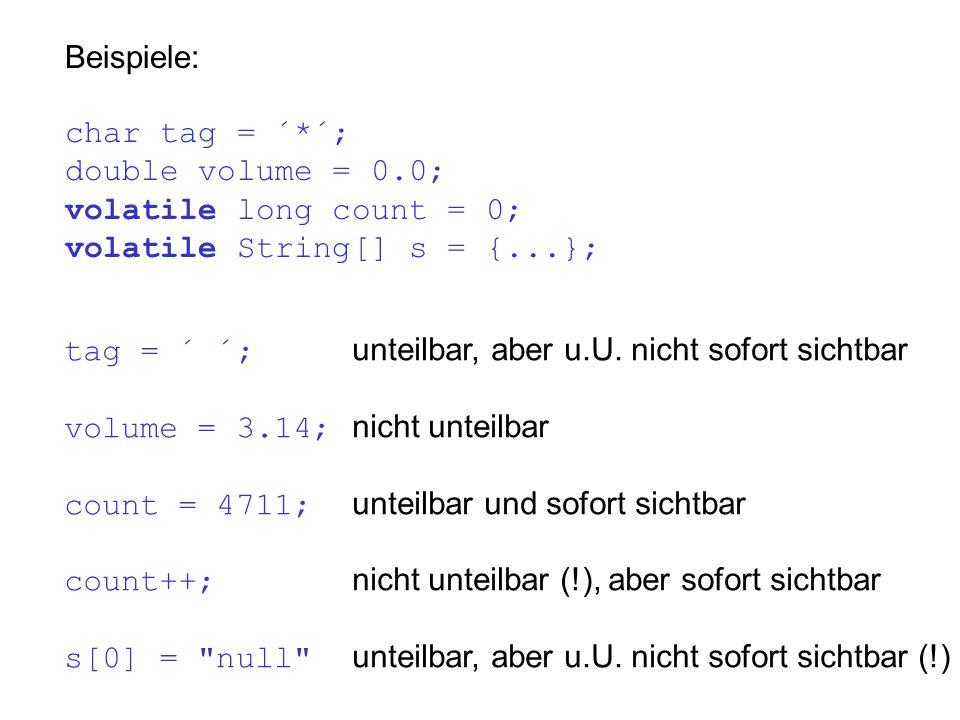 Beispiele: char tag = ´*´; double volume = 0.0; volatile long count = 0; volatile String[] s = {...}; tag = ´ ´; unteilbar, aber u.U. nicht sofort sic