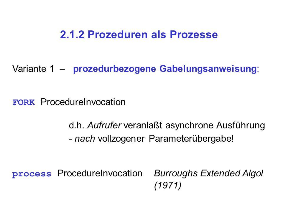 2.1.2 Prozeduren als Prozesse Variante 1 – prozedurbezogene Gabelungsanweisung: FORK ProcedureInvocation d.h. Aufrufer veranlaßt asynchrone Ausführung