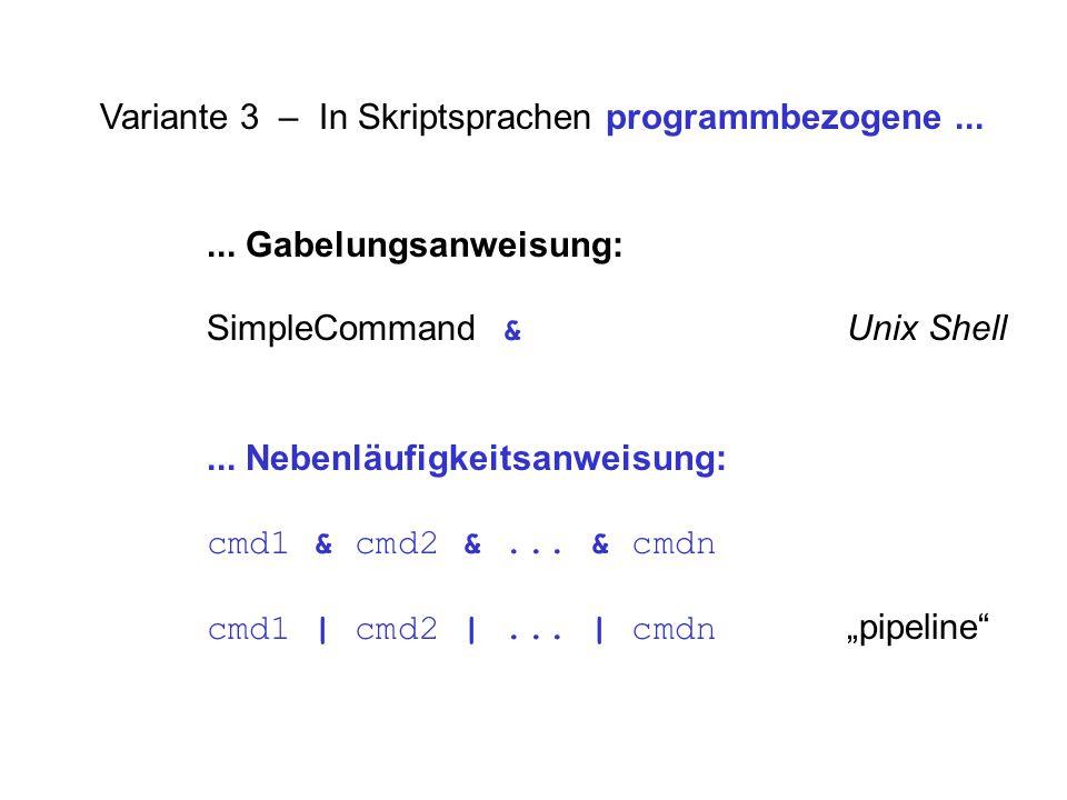 Variante 3 – In Skriptsprachen programmbezogene...... Gabelungsanweisung: SimpleCommand & Unix Shell... Nebenläufigkeitsanweisung: cmd1 & cmd2 &... &