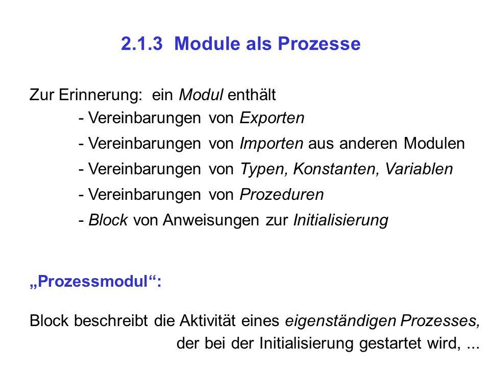 2.1.3 Module als Prozesse Zur Erinnerung: ein Modul enthält - Vereinbarungen von Exporten - Vereinbarungen von Importen aus anderen Modulen - Vereinba