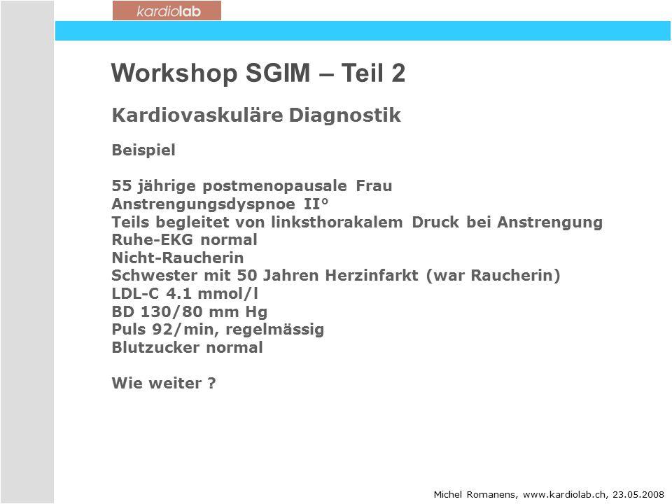 Workshop SGIM – Teil 2 Kardiovaskuläre Diagnostik Michel Romanens, www.kardiolab.ch, 23.05.2008 Beispiel 55 jährige postmenopausale Frau Anstrengungsdyspnoe II° Teils begleitet von linksthorakalem Druck bei Anstrengung Ruhe-EKG normal Nicht-Raucherin Schwester mit 50 Jahren Herzinfarkt (war Raucherin) LDL-C 4.1 mmol/l BD 130/80 mm Hg Puls 92/min, regelmässig Blutzucker normal Wie weiter ?