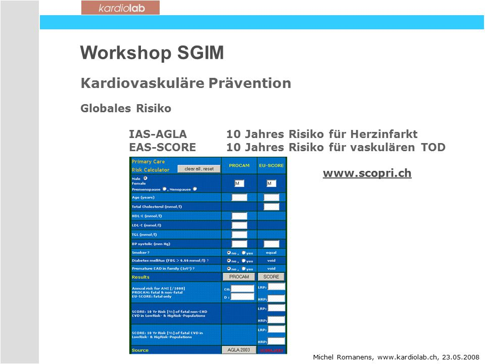 Workshop SGIM Kardiovaskuläre Prävention Globales Risiko IAS-AGLA 10 Jahres Risiko für Herzinfarkt EAS-SCORE10 Jahres Risiko für vaskulären TOD www.scopri.ch Michel Romanens, www.kardiolab.ch, 23.05.2008
