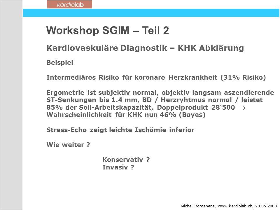 Workshop SGIM – Teil 2 Kardiovaskuläre Diagnostik – KHK Abklärung Michel Romanens, www.kardiolab.ch, 23.05.2008 Beispiel Intermediäres Risiko für koronare Herzkrankheit (31% Risiko) Ergometrie ist subjektiv normal, objektiv langsam aszendierende ST-Senkungen bis 1.4 mm, BD / Herzryhtmus normal / leistet 85% der Soll-Arbeitskapazität, Doppelprodukt 28'500  Wahrscheinlichkeit für KHK nun 46% (Bayes) Stress-Echo zeigt leichte Ischämie inferior Wie weiter .