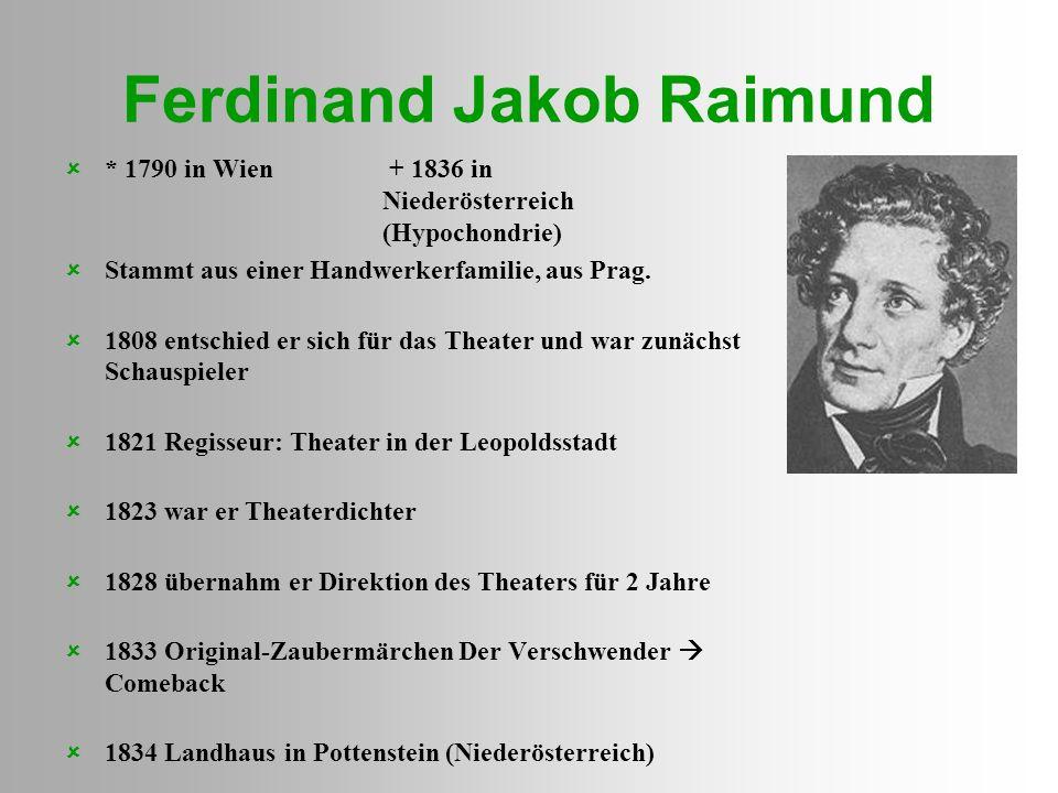 Ferdinand Jakob Raimund  * 1790 in Wien + 1836 in Niederösterreich (Hypochondrie)  Stammt aus einer Handwerkerfamilie, aus Prag.  1808 entschied er