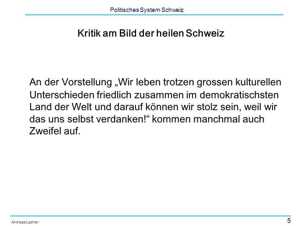 """5 Politisches System Schweiz Andreas Ladner Kritik am Bild der heilen Schweiz An der Vorstellung """"Wir leben trotzen grossen kulturellen Unterschieden friedlich zusammen im demokratischsten Land der Welt und darauf können wir stolz sein, weil wir das uns selbst verdanken! kommen manchmal auch Zweifel auf."""