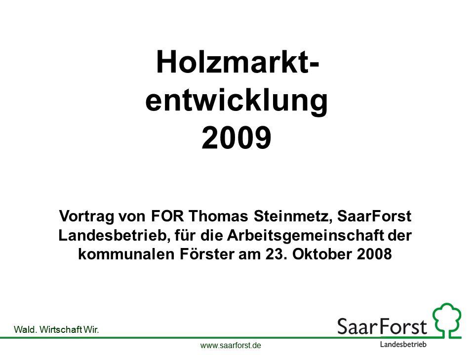 www.saarforst.de Wald. Wirtschaft Wir. www.saarforst.de Wald. Wirtschaft Wir. Holzmarkt- entwicklung 2009 Vortrag von FOR Thomas Steinmetz, SaarForst