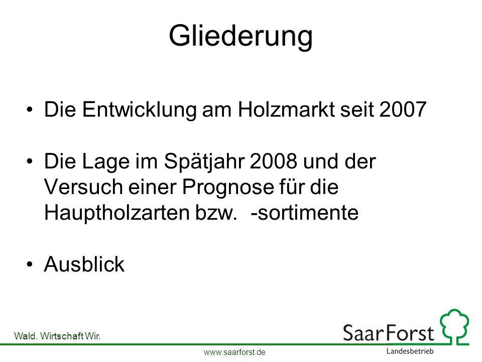 www.saarforst.de Wald. Wirtschaft Wir. Gliederung Die Entwicklung am Holzmarkt seit 2007 Die Lage im Spätjahr 2008 und der Versuch einer Prognose für