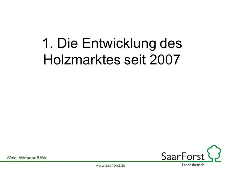 www.saarforst.de Wald. Wirtschaft Wir. 1. Die Entwicklung des Holzmarktes seit 2007
