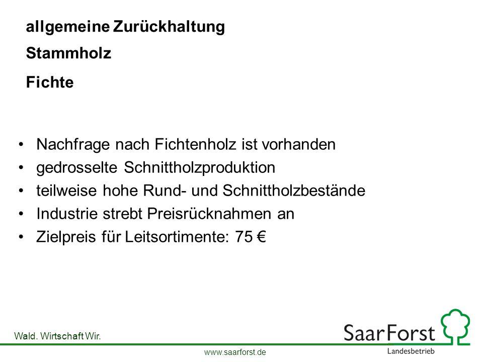 www.saarforst.de Wald. Wirtschaft Wir. allgemeine Zurückhaltung Nachfrage nach Fichtenholz ist vorhanden gedrosselte Schnittholzproduktion teilweise h