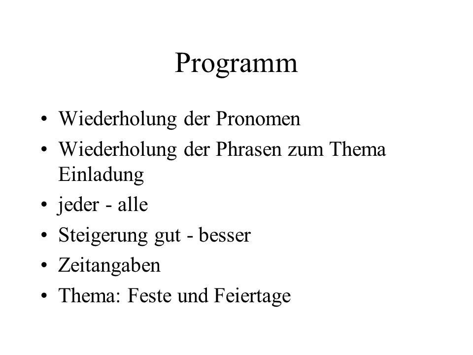 Programm Wiederholung der Pronomen Wiederholung der Phrasen zum Thema Einladung jeder - alle Steigerung gut - besser Zeitangaben Thema: Feste und Feie