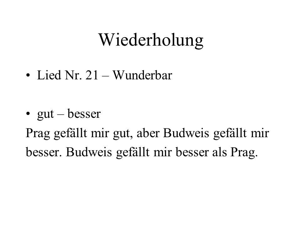 Wiederholung Lied Nr. 21 – Wunderbar gut – besser Prag gefällt mir gut, aber Budweis gefällt mir besser. Budweis gefällt mir besser als Prag.