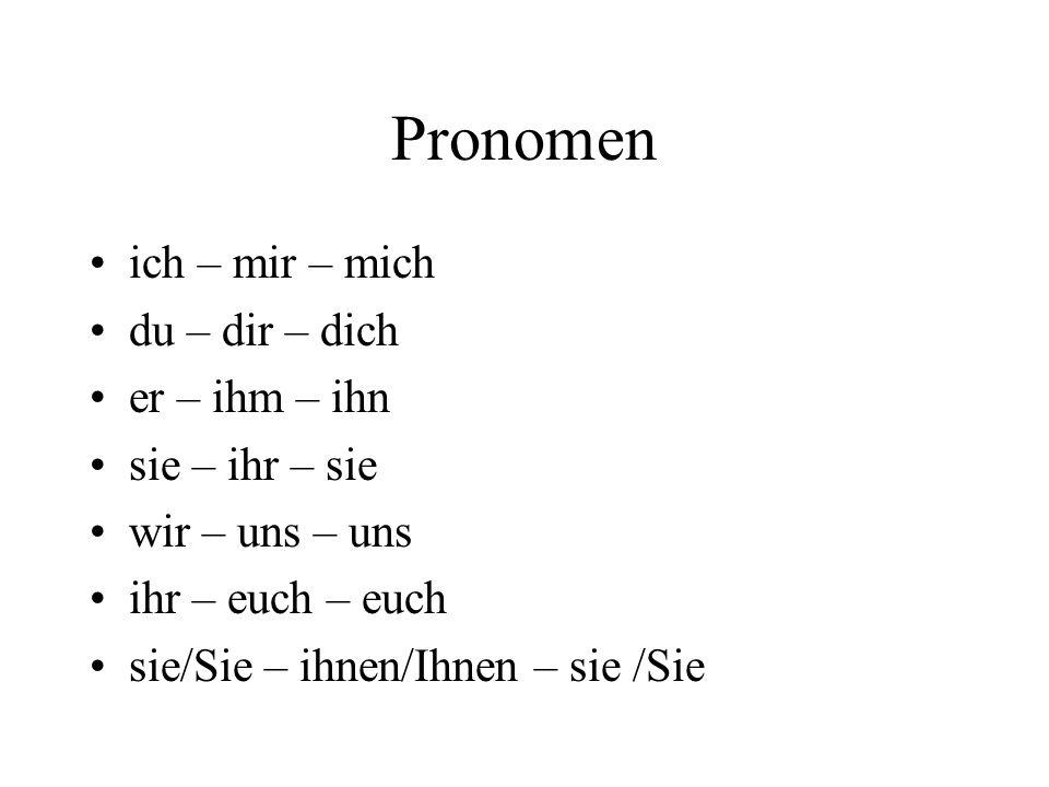 Pronomen ich – mir – mich du – dir – dich er – ihm – ihn sie – ihr – sie wir – uns – uns ihr – euch – euch sie/Sie – ihnen/Ihnen – sie /Sie