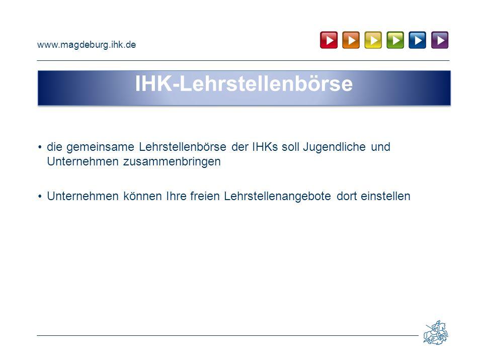 www.magdeburg.ihk.de die gemeinsame Lehrstellenbörse der IHKs soll Jugendliche und Unternehmen zusammenbringen Unternehmen können Ihre freien Lehrstel