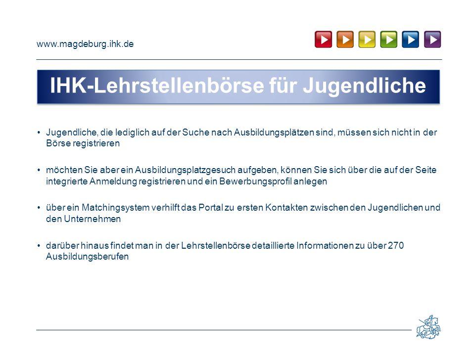 www.magdeburg.ihk.de Jugendliche, die lediglich auf der Suche nach Ausbildungsplätzen sind, müssen sich nicht in der Börse registrieren möchten Sie ab