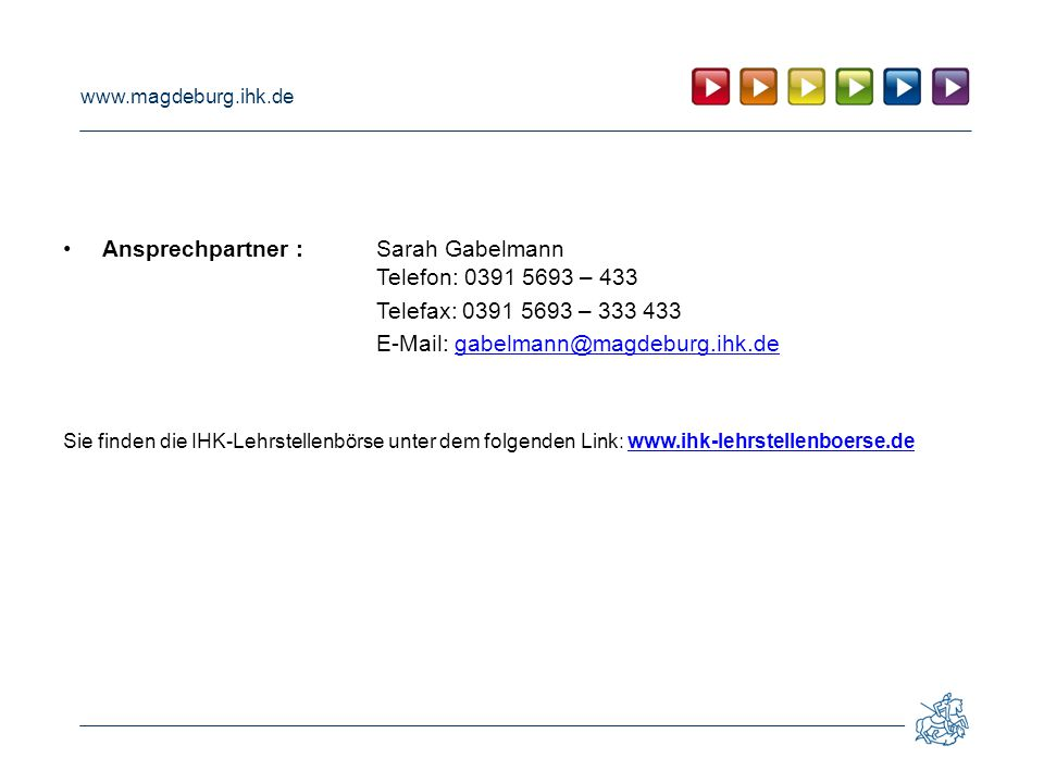 www.magdeburg.ihk.de Ansprechpartner :Sarah Gabelmann Telefon: 0391 5693 – 433 Telefax: 0391 5693 – 333 433 E-Mail: gabelmann@magdeburg.ihk.degabelman
