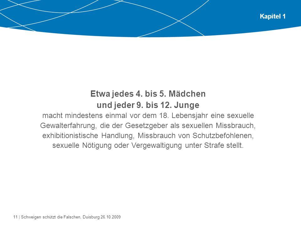 11 | Schweigen schützt die Falschen, Duisburg 26.10.2009 Kapitel 1 Etwa jedes 4. bis 5. Mädchen und jeder 9. bis 12. Junge macht mindestens einmal vor
