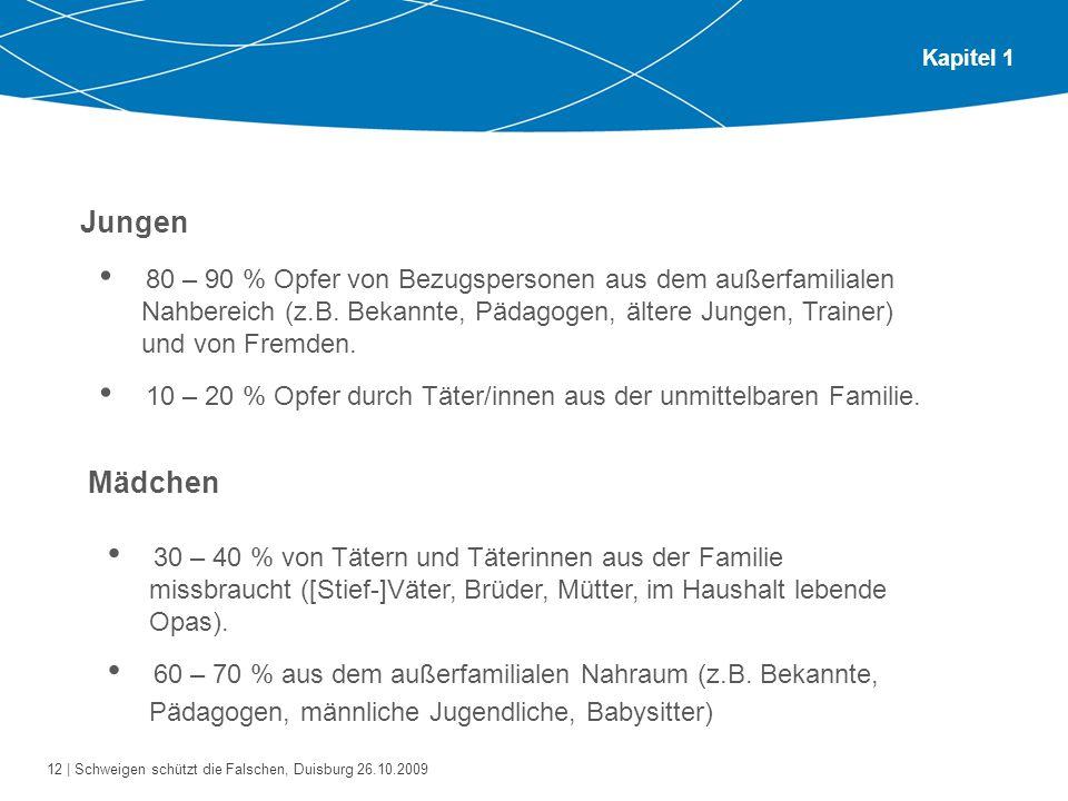 12 | Schweigen schützt die Falschen, Duisburg 26.10.2009 Kapitel 1 Jungen 80 – 90 % Opfer von Bezugspersonen aus dem außerfamilialen Nahbereich (z.B.