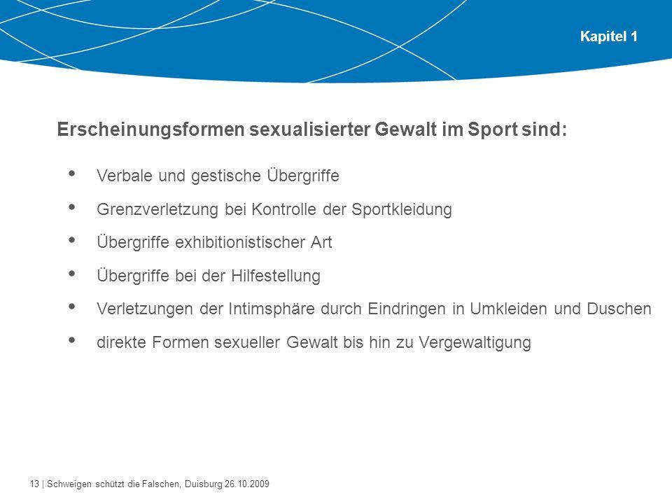 13 | Schweigen schützt die Falschen, Duisburg 26.10.2009 Kapitel 1 Erscheinungsformen sexualisierter Gewalt im Sport sind: Verbale und gestische Überg