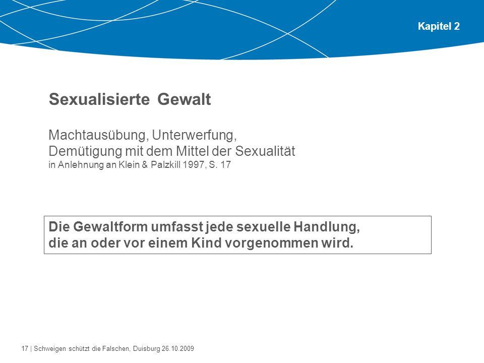 17 | Schweigen schützt die Falschen, Duisburg 26.10.2009 Kapitel 2 Sexualisierte Gewalt Machtausübung, Unterwerfung, Demütigung mit dem Mittel der Sexualität in Anlehnung an Klein & Palzkill 1997, S.