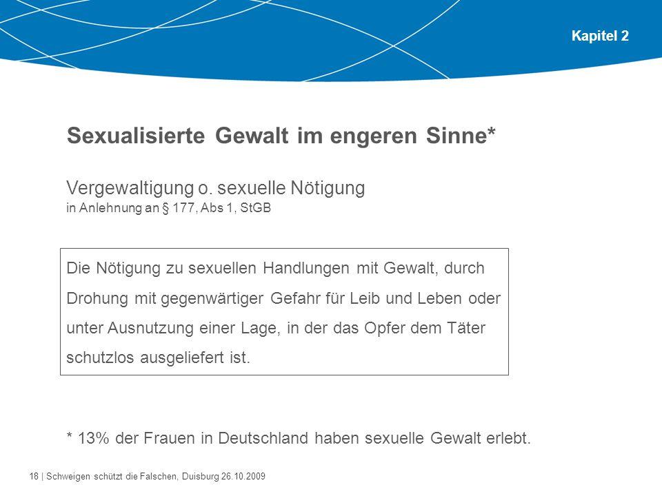 18 | Schweigen schützt die Falschen, Duisburg 26.10.2009 Kapitel 2 Sexualisierte Gewalt im engeren Sinne* Vergewaltigung o. sexuelle Nötigung in Anleh