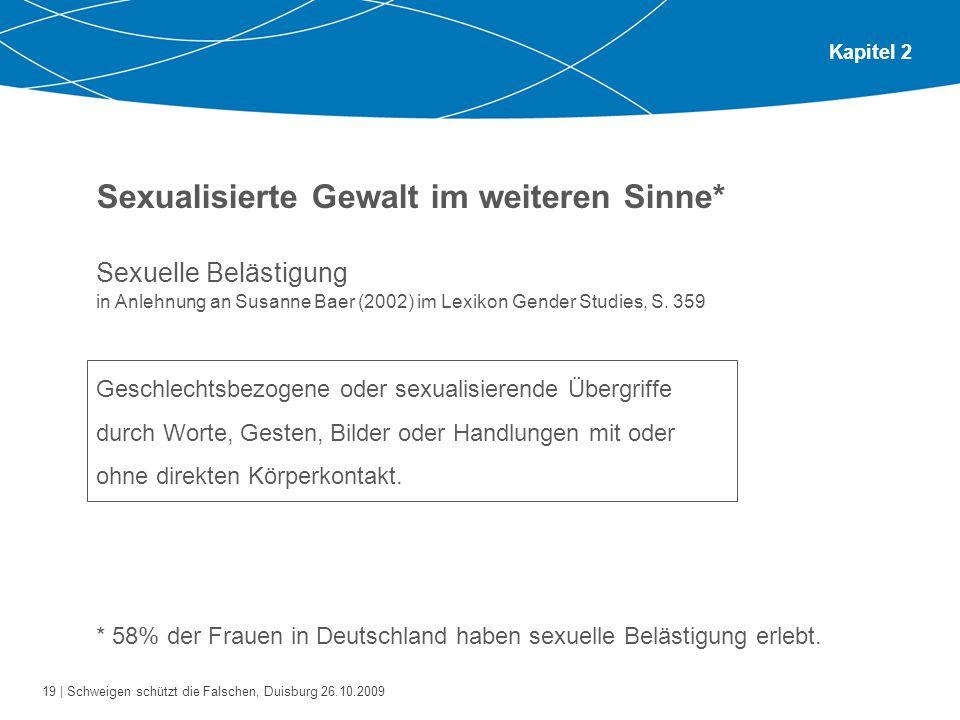 19 | Schweigen schützt die Falschen, Duisburg 26.10.2009 Kapitel 2 Sexualisierte Gewalt im weiteren Sinne* Sexuelle Belästigung in Anlehnung an Susanne Baer (2002) im Lexikon Gender Studies, S.