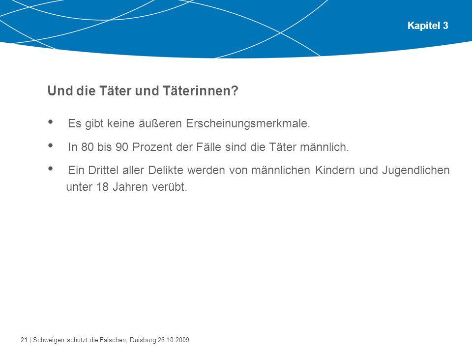 21 | Schweigen schützt die Falschen, Duisburg 26.10.2009 Kapitel 3 Und die Täter und Täterinnen? Es gibt keine äußeren Erscheinungsmerkmale. In 80 bis