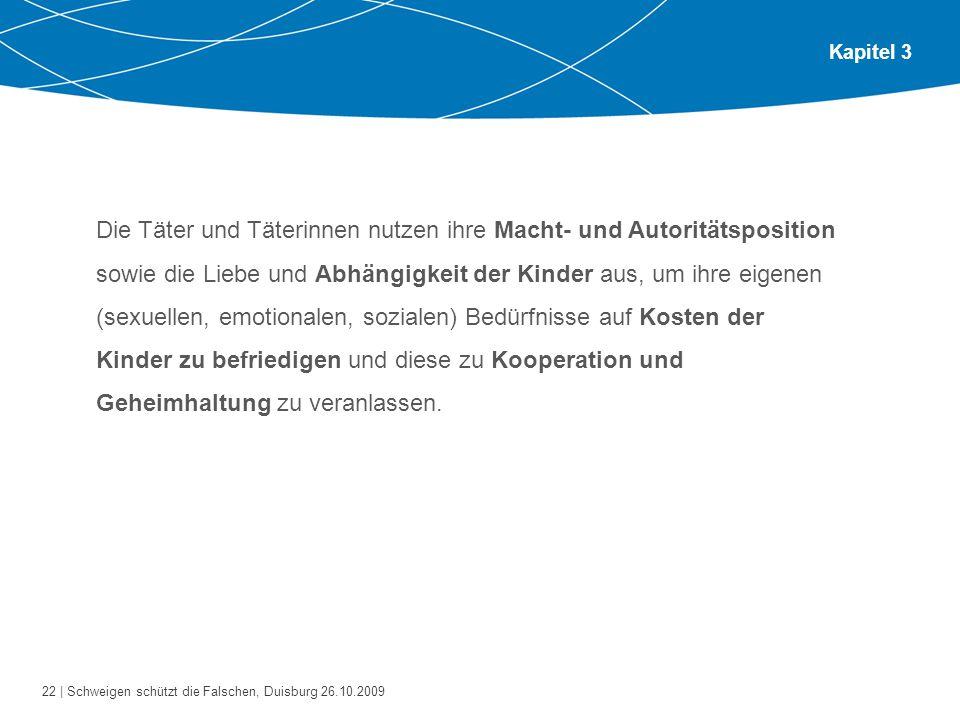 22 | Schweigen schützt die Falschen, Duisburg 26.10.2009 Kapitel 3 Die Täter und Täterinnen nutzen ihre Macht- und Autoritätsposition sowie die Liebe