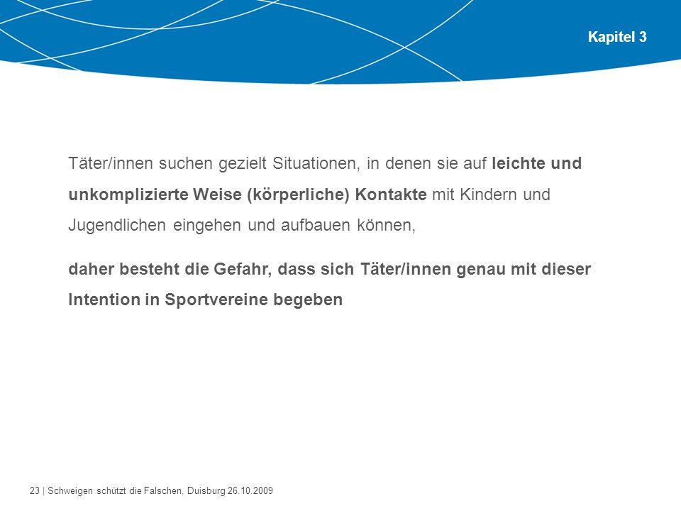 23 | Schweigen schützt die Falschen, Duisburg 26.10.2009 Kapitel 3 Täter/innen suchen gezielt Situationen, in denen sie auf leichte und unkomplizierte