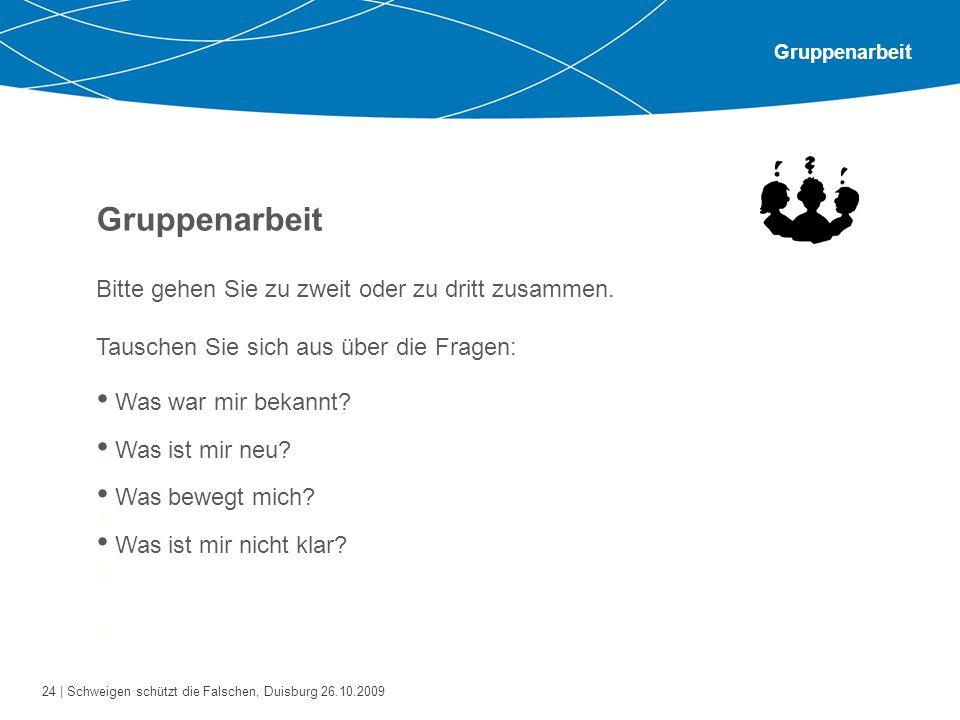 24 | Schweigen schützt die Falschen, Duisburg 26.10.2009 Gruppenarbeit Bitte gehen Sie zu zweit oder zu dritt zusammen. Tauschen Sie sich aus über die