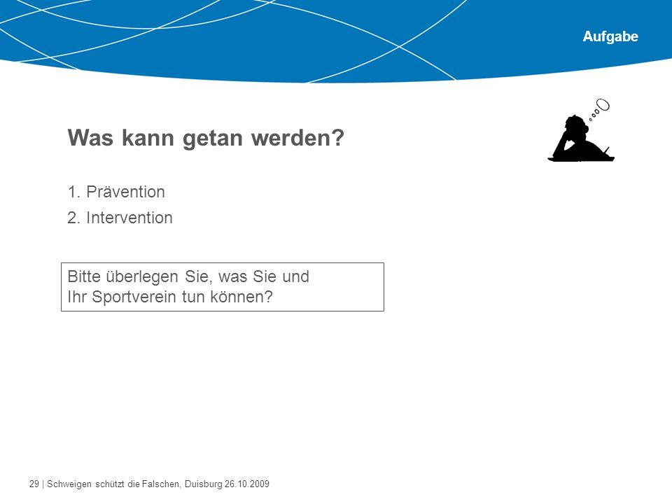 29 | Schweigen schützt die Falschen, Duisburg 26.10.2009 Aufgabe Was kann getan werden? 1. Prävention 2. Intervention Bitte überlegen Sie, was Sie und