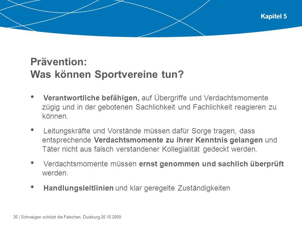 30 | Schweigen schützt die Falschen, Duisburg 26.10.2009 Kapitel 5 Prävention: Was können Sportvereine tun? Verantwortliche befähigen, auf Übergriffe