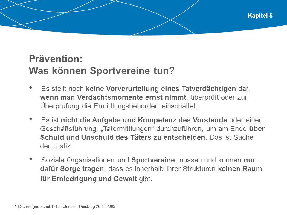 31 | Schweigen schützt die Falschen, Duisburg 26.10.2009 Kapitel 5 Prävention: Was können Sportvereine tun? Es stellt noch keine Vorverurteilung eines