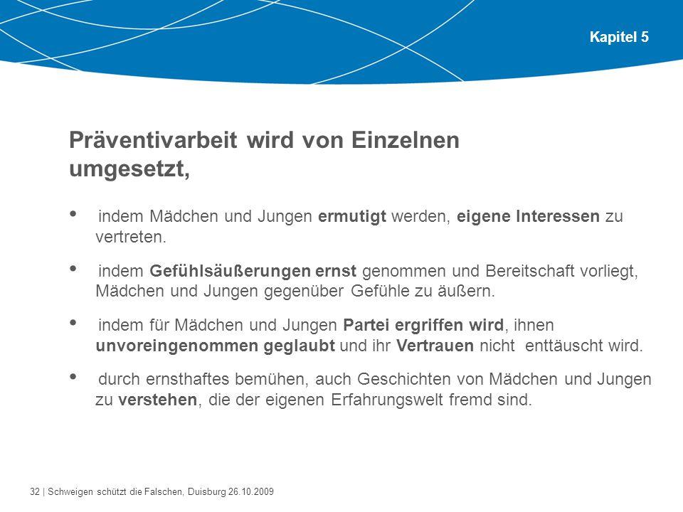 32 | Schweigen schützt die Falschen, Duisburg 26.10.2009 Kapitel 5 Präventivarbeit wird von Einzelnen umgesetzt, indem Mädchen und Jungen ermutigt werden, eigene Interessen zu vertreten.