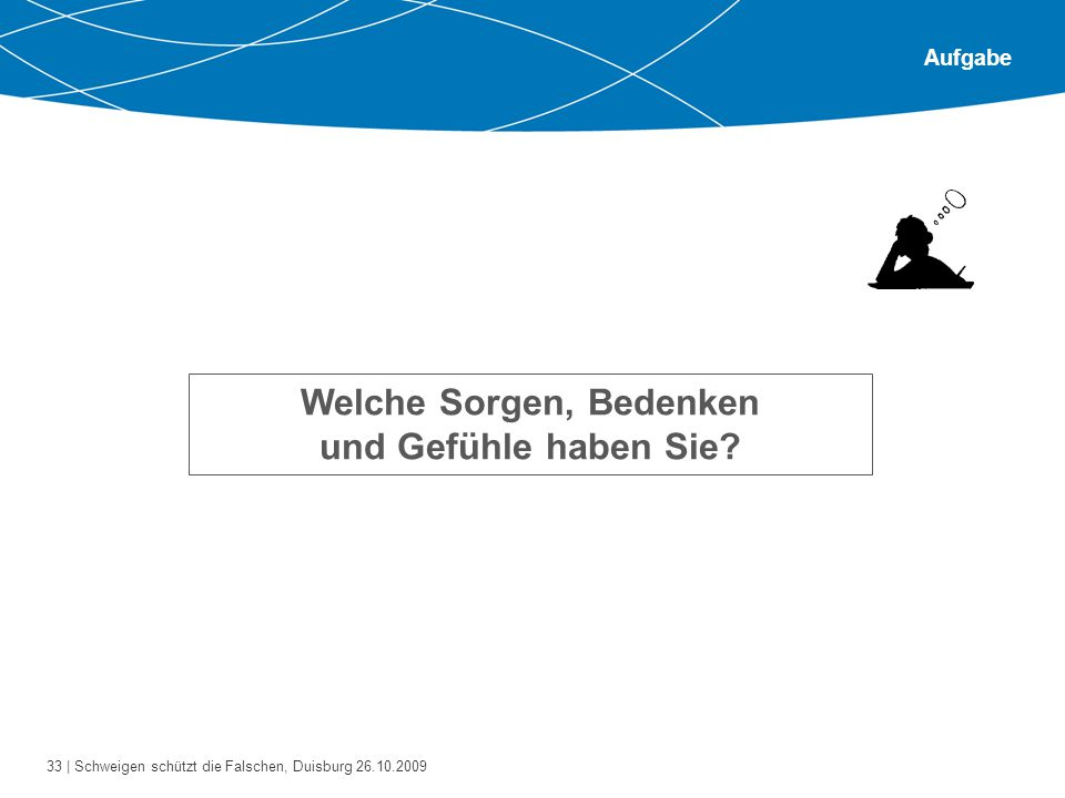 33 | Schweigen schützt die Falschen, Duisburg 26.10.2009 Aufgabe Welche Sorgen, Bedenken und Gefühle haben Sie?