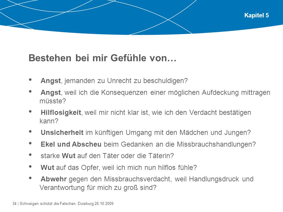 34 | Schweigen schützt die Falschen, Duisburg 26.10.2009 Kapitel 5 Bestehen bei mir Gefühle von… Angst, jemanden zu Unrecht zu beschuldigen? Angst, we