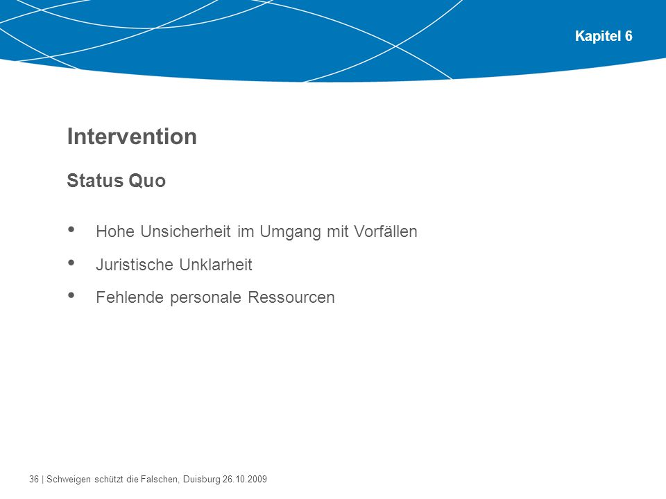 36 | Schweigen schützt die Falschen, Duisburg 26.10.2009 Kapitel 6 Intervention Status Quo Hohe Unsicherheit im Umgang mit Vorfällen Juristische Unklarheit Fehlende personale Ressourcen