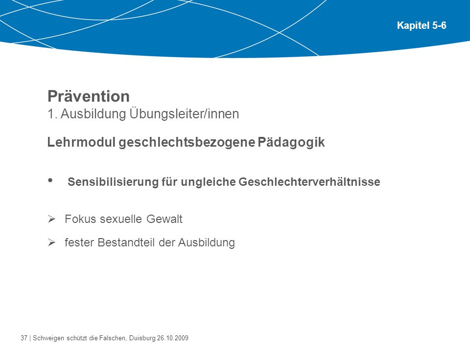37 | Schweigen schützt die Falschen, Duisburg 26.10.2009 Kapitel 5-6 Prävention 1. Ausbildung Übungsleiter/innen Lehrmodul geschlechtsbezogene Pädagog
