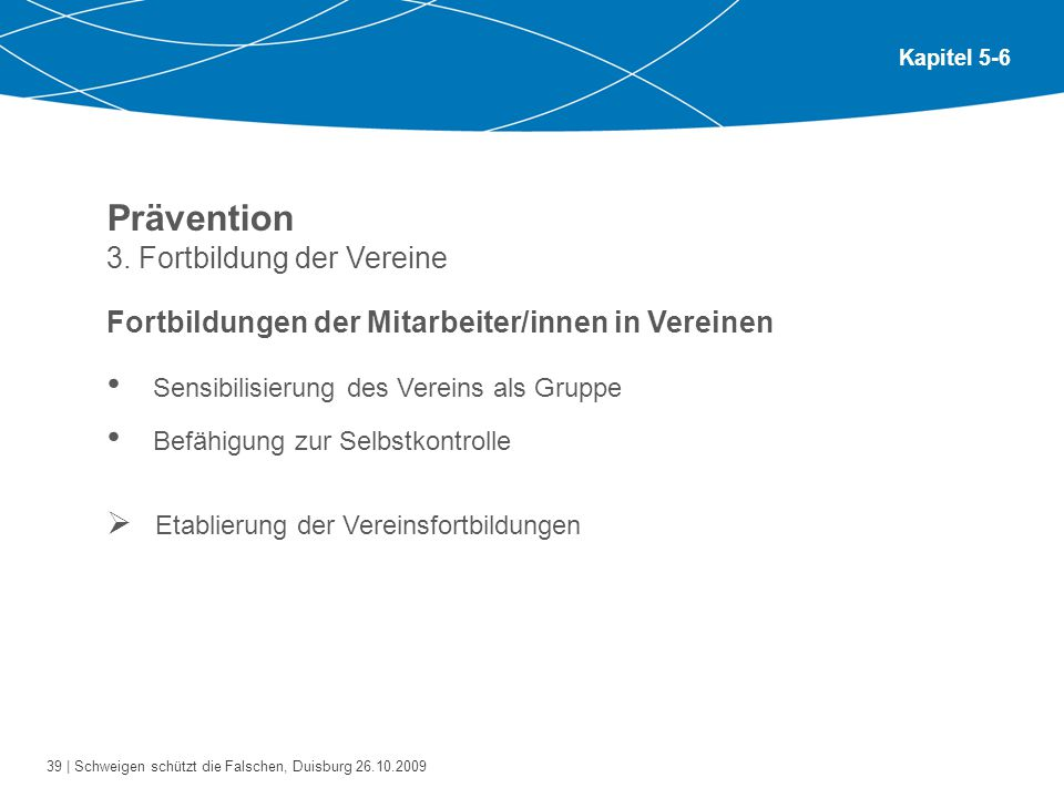 39 | Schweigen schützt die Falschen, Duisburg 26.10.2009 Kapitel 5-6 Prävention 3. Fortbildung der Vereine Fortbildungen der Mitarbeiter/innen in Vere