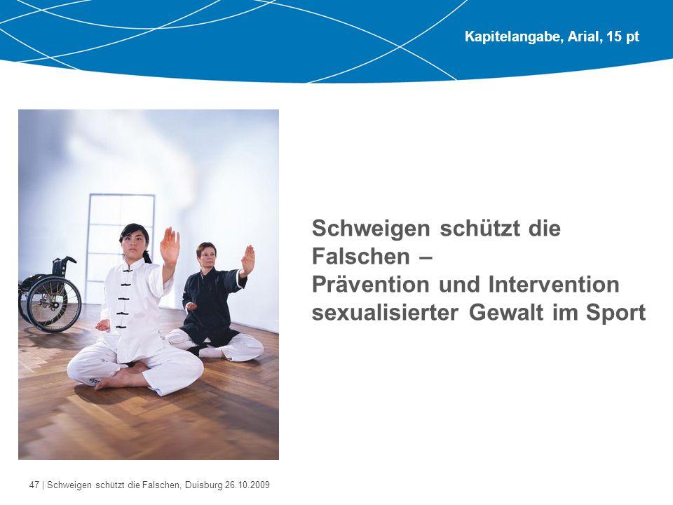 47 | Schweigen schützt die Falschen, Duisburg 26.10.2009 Kapitelangabe, Arial, 15 pt Schweigen schützt die Falschen – Prävention und Intervention sexualisierter Gewalt im Sport