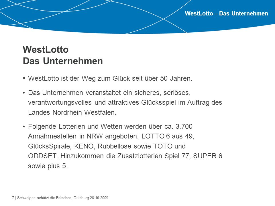 7 | Schweigen schützt die Falschen, Duisburg 26.10.2009 WestLotto Das Unternehmen WestLotto ist der Weg zum Glück seit über 50 Jahren. Das Unternehmen
