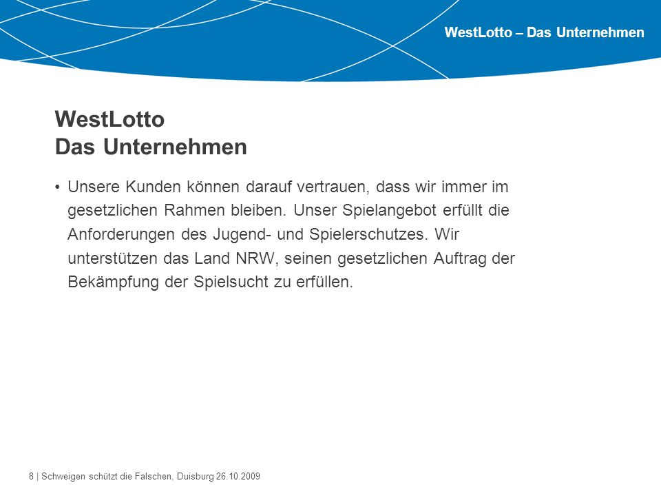8 | Schweigen schützt die Falschen, Duisburg 26.10.2009 WestLotto Das Unternehmen Unsere Kunden können darauf vertrauen, dass wir immer im gesetzlichen Rahmen bleiben.