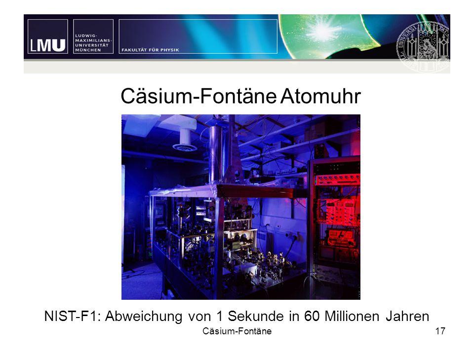 Cäsium-Fontäne17 Cäsium-Fontäne Atomuhr NIST-F1: Abweichung von 1 Sekunde in 60 Millionen Jahren